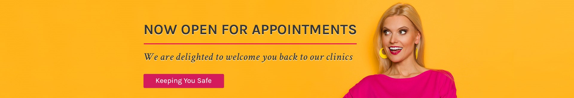Now open for appointments - we are delighted to welcome you back to our clinics